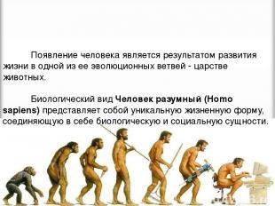 Появление человека является результатом развития жизни в одной из ее эволюционны