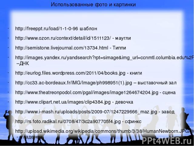 Использованные фото и картинки http://freeppt.ru/load/1-1-0-96 шаблон http://www.ozon.ru/context/detail/id/1511123/ - маугли http://semistone.livejournal.com/13734.html - Типпи http://images.yandex.ru/yandsearch?rpt=simage&img_url=ccnmtl.columbia.ed…