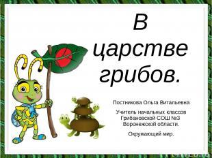 В царстве грибов. Постникова Ольга Витальевна Учитель начальных классов Грибанов