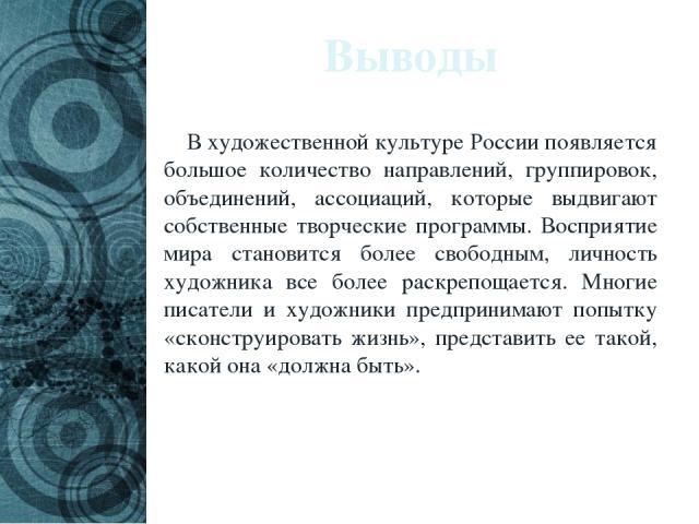 Выводы В художественной культуре России появляется большое количество направлений, группировок, объединений, ассоциаций, которые выдвигают собственные творческие программы. Восприятие мира становится более свободным, личность художника все более рас…