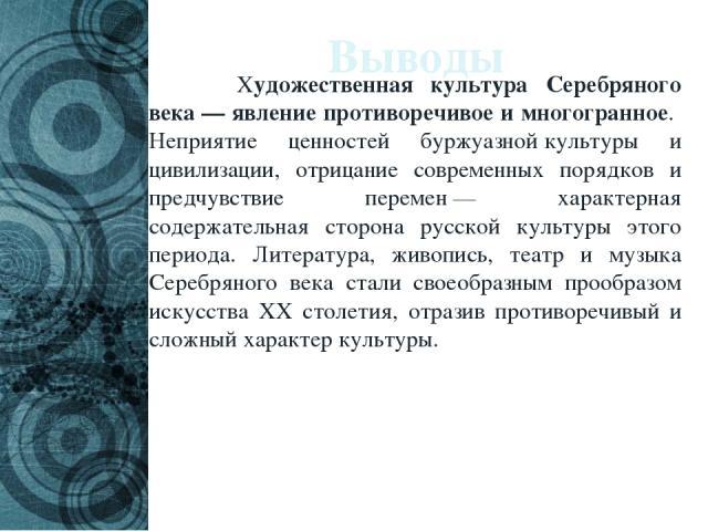 Выводы Художественная культура Серебряного века— явление противоречивое и многогранное. Неприятие ценностей буржуазнойкультуры и цивилизации, отрицание современных порядков и предчувствие перемен— характерная содержательная сторона русской культу…