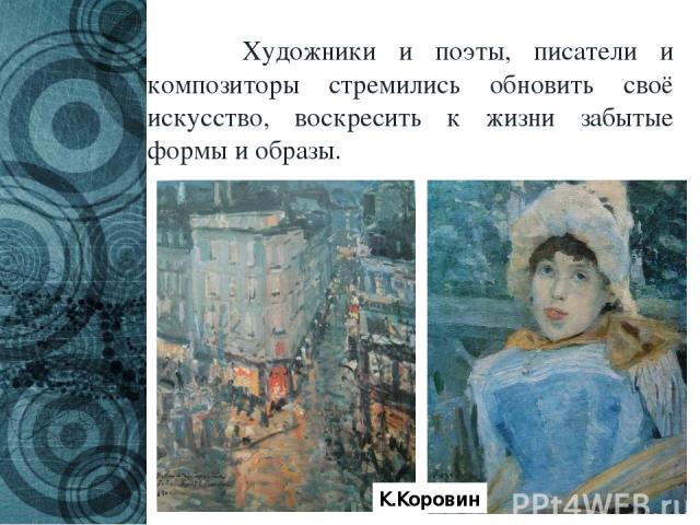 Художники и поэты, писатели и композиторы стремились обновить своё искусство, воскресить к жизни забытые формы и образы. К.Коровин