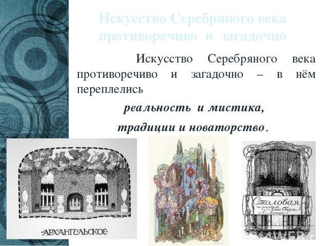 Искусство Серебряного века противоречиво и загадочно Искусство Серебряного века противоречиво и загадочно – в нём переплелись реальность и мистика, традиции и новаторство.
