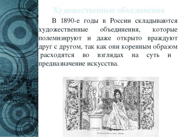Художественные объединения В 1890-е годы в России складываются художественные объединения, которые полемизируют и даже открыто враждуют друг с другом, так как они коренным образом расходятся во взглядах на суть и предназначение искусства.