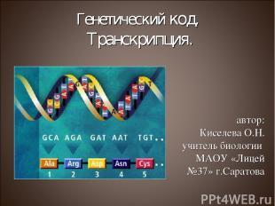 Генетический код. Транскрипция. автор: Киселева О.Н. учитель биологии МАОУ «Лице