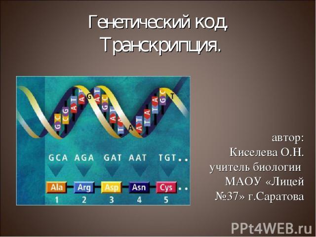 Генетический код. Транскрипция. автор: Киселева О.Н. учитель биологии МАОУ «Лицей №37» г.Саратова