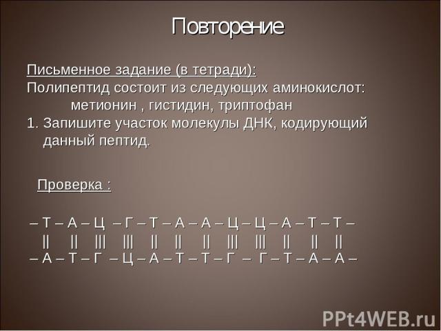 Повторение Письменное задание (в тетради): Полипептид состоит из следующих аминокислот: метионин , гистидин, триптофан Запишите участок молекулы ДНК, кодирующий данный пептид. Проверка : – Т – А – Ц – Г – Т – А – А – Ц – Ц – А – Т – Т –             …