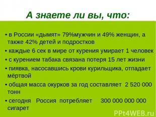 А знаете ли вы, что: • в России «дымят» 79%мужчин и 49% женщин, а также 42% дете