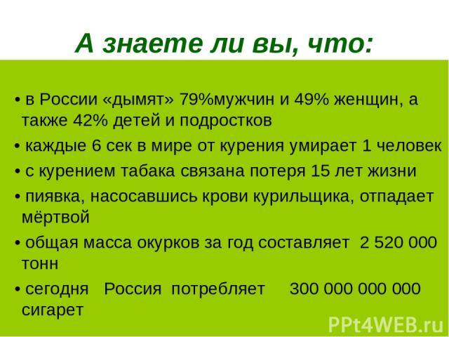 А знаете ли вы, что: • в России «дымят» 79%мужчин и 49% женщин, а также 42% детей и подростков • каждые 6 сек в мире от курения умирает 1 человек • с курением табака связана потеря 15 лет жизни • пиявка, насосавшись крови курильщика, отпадает мёртво…
