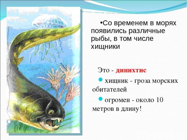 Это - динихтис хищник - гроза морских обитателей огромен - около 10 метров в длину! Со временем в морях появились различные рыбы, в том числе хищники
