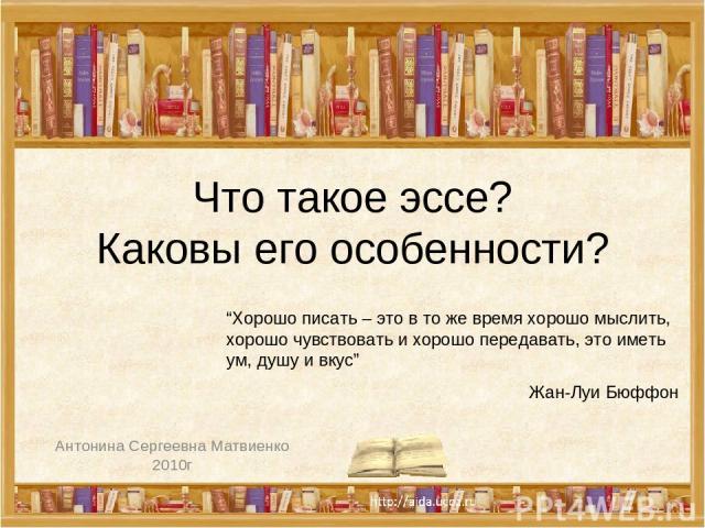 """Что такое эссе? Каковы его особенности? Антонина Сергеевна Матвиенко 2010г """"Хорошо писать – это в то же время хорошо мыслить, хорошо чувствовать и хорошо передавать, это иметь ум, душу и вкус"""" Жан-Луи Бюффон"""