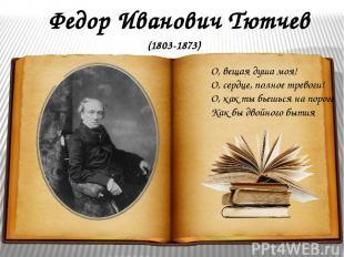 Федор Иванович Тютчев О, вещая душа моя! О, сердце, полное тревоги! О, как ты бь