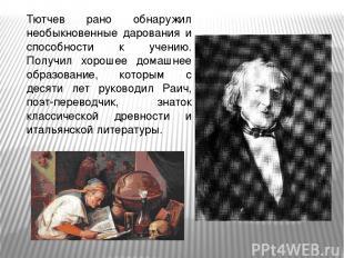 Тютчев рано обнаружил необыкновенные дарования и способности к учению. Получил х