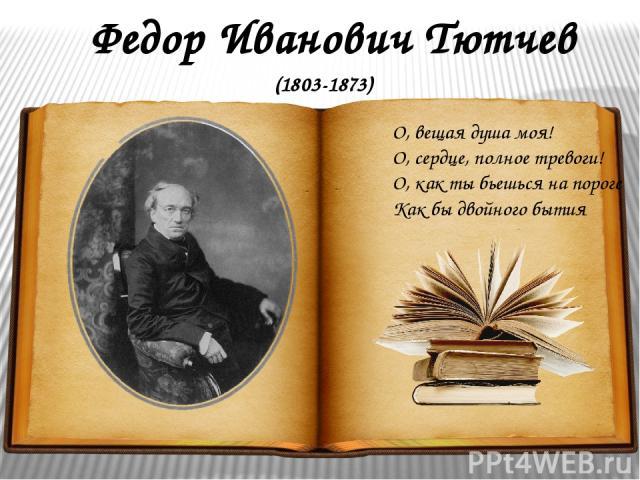 Федор Иванович Тютчев О, вещая душа моя! О, сердце, полное тревоги! О, как ты бьешься на пороге Как бы двойного бытия (1803-1873)