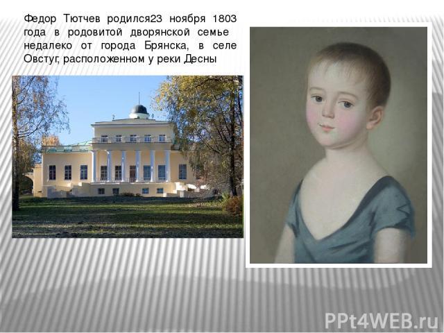 Федор Тютчев родился23 ноября 1803 года в родовитой дворянской семье недалеко от города Брянска, в селе Овстуг, расположенном у реки Десны