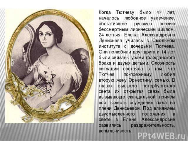 Когда Тютчеву было 47 лет, началось любовное увлечение, обогатившее русскую поэзию бессмертным лирическим циклом. 24-летняя Елена Александровна Денисьева училась в Смольном институте с дочерьми Тютчева. Они полюбили друг друга и 14 лет были связаны …