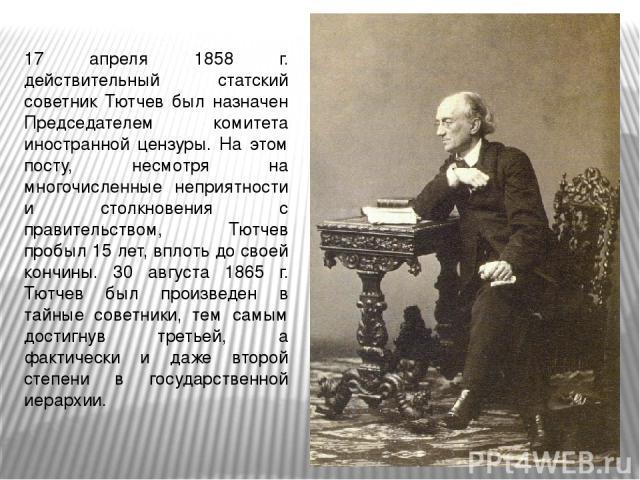 17 апреля 1858 г. действительный статский советник Тютчев был назначен Председателем комитета иностранной цензуры. На этом посту, несмотря на многочисленные неприятности и столкновения с правительством, Тютчев пробыл 15 лет, вплоть до своей кончины.…
