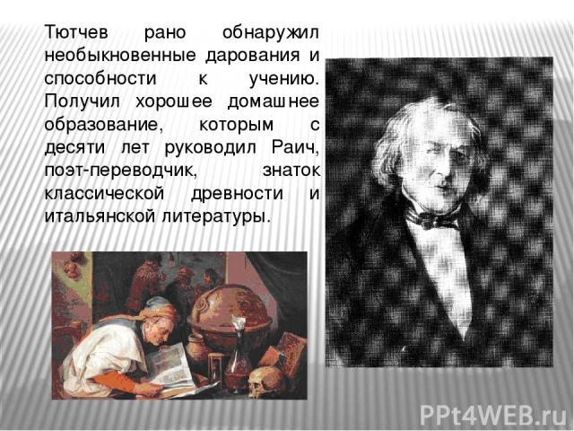 Тютчев рано обнаружил необыкновенные дарования и способности к учению. Получил хорошее домашнее образование, которым с десяти лет руководил Раич, поэт-переводчик, знаток классической древности и итальянской литературы.
