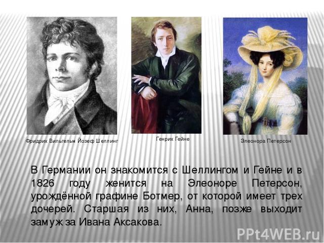 В Германии он знакомится с Шеллингом и Гейне и в 1826 году женится на Элеоноре Петерсон, урождённой графине Ботмер, от которой имеет трех дочерей. Старшая из них, Анна, позже выходит замуж за Ивана Аксакова. Фридрих Вильгельм Йозеф Шеллинг Генрих Ге…