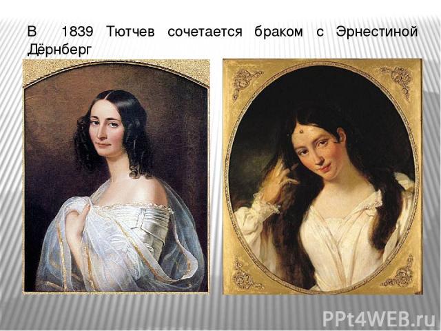 В 1839 Тютчев сочетается браком с Эрнестиной Дёрнберг