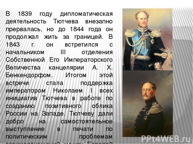 В 1839 году дипломатическая деятельность Тютчева внезапно прервалась, но до 1844 года он продолжал жить за границей. В 1843 г. он встретился с начальником III отделения Собственной Его Императорского Величества канцелярии А. Х. Бенкендорфом. Итогом …