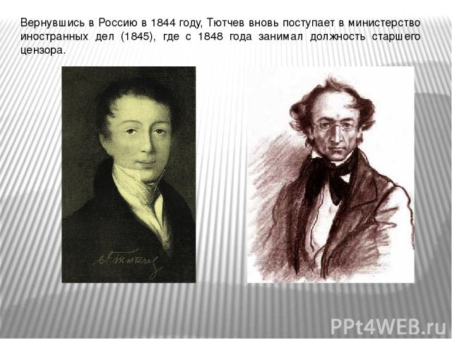 Вернувшись в Россию в 1844 году, Тютчев вновь поступает в министерство иностранных дел (1845), где с 1848 года занимал должность старшего цензора.
