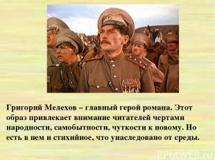 Григорий Мелехов – главный герой романа. Этот образ привлекает внимание читателе