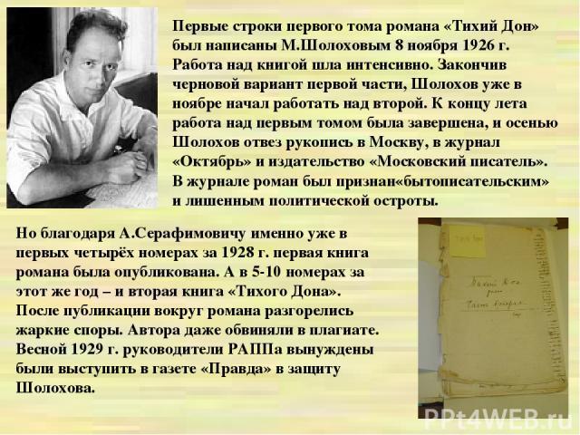 Первые строки первого тома романа «Тихий Дон» был написаны М.Шолоховым 8 ноября 1926 г. Работа над книгой шла интенсивно. Закончив черновой вариант первой части, Шолохов уже в ноябре начал работать над второй. К концу лета работа над первым томом бы…