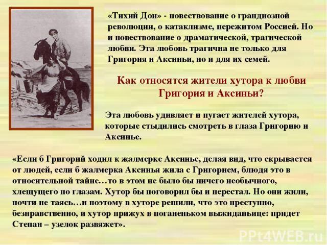 «Тихий Дон» - повествование о грандиозной революции, о катаклизме, пережитом Россией. Но и повествование о драматической, трагической любви. Эта любовь трагична не только для Григория и Аксиньи, но и для их семей. Как относятся жители хутора к любви…