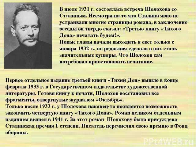 В июле 1931 г. состоялась встреча Шолохова со Сталиным. Несмотря на то что Сталина явно не устраивали многие страницы романа, в заключение беседы он твердо сказал: «Третью книгу «Тихого Дона» печатать будем!». Новые главы начали выходить в свет толь…