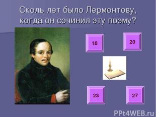 Сколь лет было Лермонтову, когда он сочинил эту поэму? 18 20 23 27