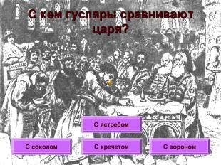 С кем гусляры сравнивают царя? С ястребом С соколом С кречетом С вороном
