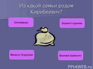 Из какой семьи родом Кирибеевич? Сигизмунда Бориса Годунова Малюты Скуратова Вас