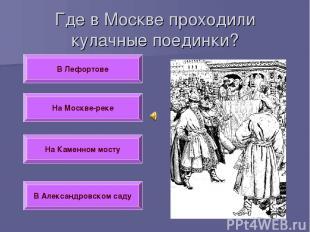 Где в Москве проходили кулачные поединки? В Лефортове На Москве-реке На Каменном