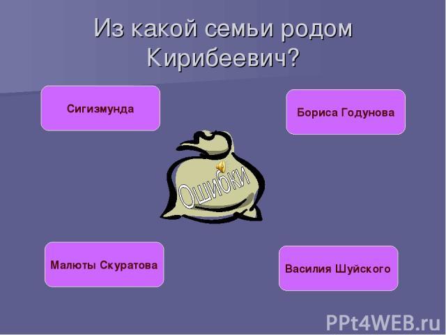 Из какой семьи родом Кирибеевич? Сигизмунда Бориса Годунова Малюты Скуратова Василия Шуйского