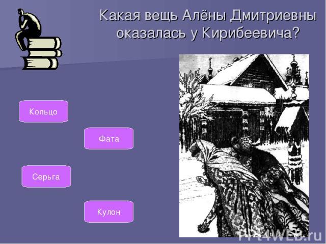 Какая вещь Алёны Дмитриевны оказалась у Кирибеевича? Кольцо Фата Серьга Кулон