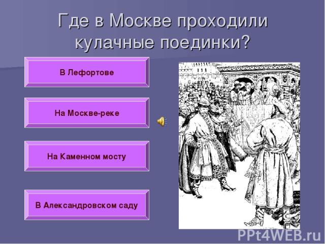 Где в Москве проходили кулачные поединки? В Лефортове На Москве-реке На Каменном мосту В Александровском саду