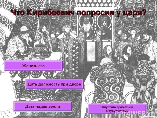 Что Кирибеевич попросил у царя? Женить его Дать должность при дворе Дать надел земли Отпустить сражаться с бусурманами