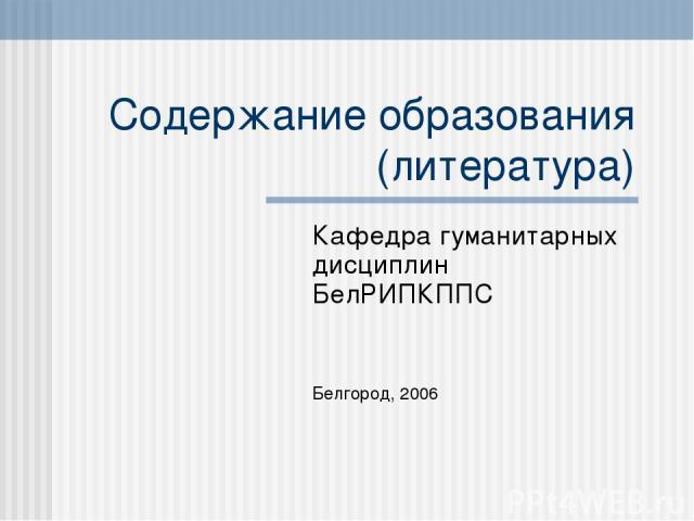 Содержание образования (литература) Кафедра гуманитарных дисциплин БелРИПКППС Белгород, 2006