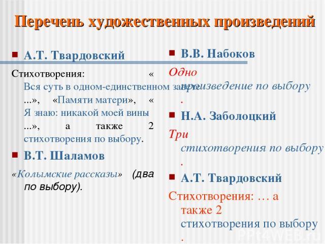 А.Т. Твардовский Стихотворения: «Вся суть в одном-единственном завете...», «Памяти матери», «Я знаю: никакой моей вины...», а также 2 стихотворения по выбору. В.Т. Шаламов «Колымские рассказы» (два по выбору). В.В. Набоков Одно произведение по выбор…