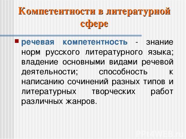 Компетентности в литературной сфере речевая компетентность - знание норм русского литературного языка; владение основными видами речевой деятельности; способность к написанию сочинений разных типов и литературных творческих работ различных жанров.