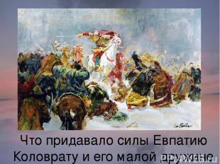 Что придавало силы Евпатию Коловрату и его малой дружине в борьбе с ордынцами?
