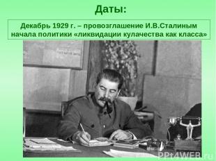 Даты: Декабрь 1929 г. – провозглашение И.В.Сталиным начала политики «ликвидации