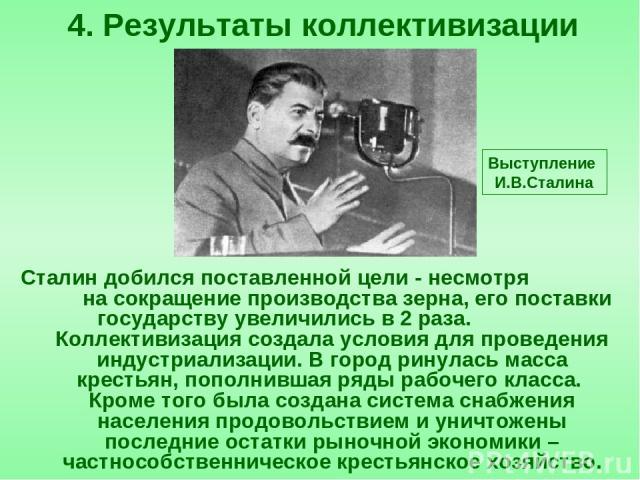 Сталин добился поставленной цели - несмотря на сокращение производства зерна, его поставки государству увеличились в 2 раза. Коллективизация создала условия для проведения индустриализации. В город ринулась масса крестьян, пополнившая ряды рабочего …