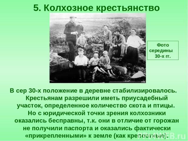 В сер 30-х положение в деревне стабилизировалось. Крестьянам разрешили иметь приусадебный участок, определенное количество скота и птицы. Но с юридической точки зрения колхозники оказались бесправны, т.к. они в отличие от горожан не получили паспорт…