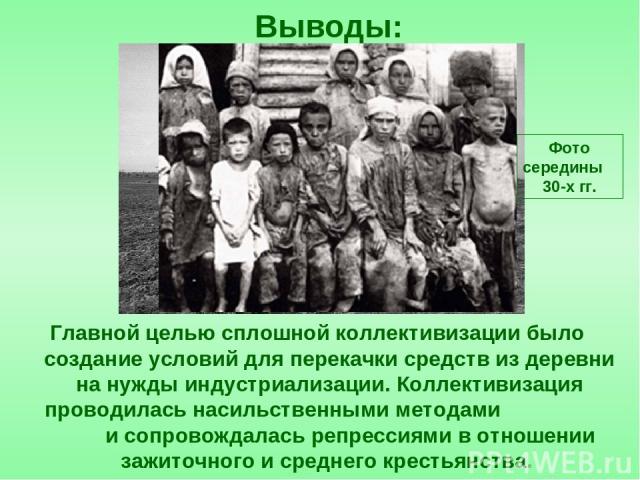 Главной целью сплошной коллективизации было создание условий для перекачки средств из деревни на нужды индустриализации. Коллективизация проводилась насильственными методами и сопровождалась репрессиями в отношении зажиточного и среднего крестьянств…