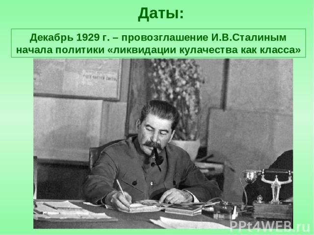 Даты: Декабрь 1929 г. – провозглашение И.В.Сталиным начала политики «ликвидации кулачества как класса»
