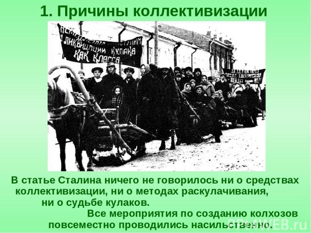 В статье Сталина ничего не говорилось ни о средствах коллективизации, ни о методах раскулачивания, ни о судьбе кулаков. Все мероприятия по созданию колхозов повсеместно проводились насильственно. 1. Причины коллективизации