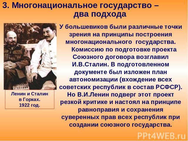 3. Многонациональное государство – два подхода У большевиков были различные точки зрения на принципы построения многонационального государства. Комиссию по подготовке проекта Союзного договора возглавил И.В.Сталин. В подготовленном документе был изл…