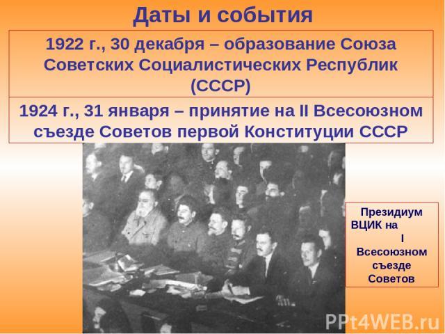 Даты и события 1922 г., 30 декабря – образование Союза Советских Социалистических Республик (СССР) 1924 г., 31 января – принятие на II Всесоюзном съезде Советов первой Конституции СССР Президиум ВЦИК на I Всесоюзном съезде Советов